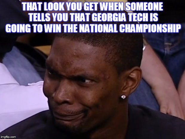 Ga Tech | THAT LOOK YOU GET WHEN SOMEONE TELLS YOU THAT GEORGIA TECH IS GOING TO WIN THE NATIONAL CHAMPIONSHIP | image tagged in college football | made w/ Imgflip meme maker