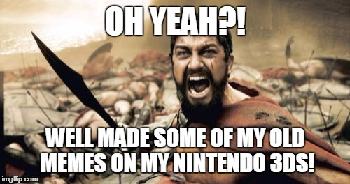 Sparta Leonidas Meme | OH YEAH?! WELL MADE SOME OF MY OLD MEMES ON MY NINTENDO 3DS! | image tagged in memes,sparta leonidas | made w/ Imgflip meme maker