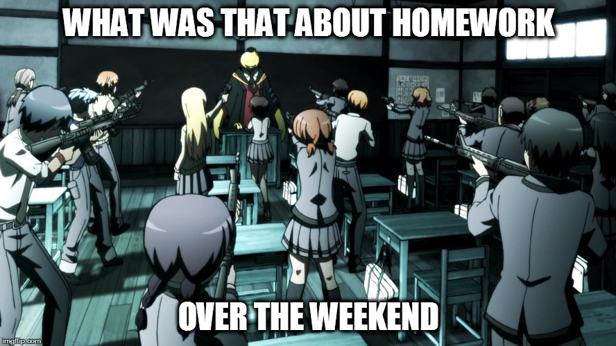 We've all felt this way before | WHAT WAS THAT ABOUT HOMEWORK OVER THE WEEKEND | image tagged in anime,school,teacher,assassination classroom,homework,guns | made w/ Imgflip meme maker