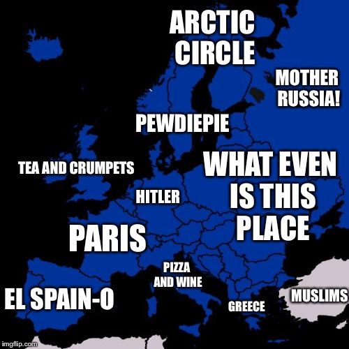 Scumbag Europe | TEA AND CRUMPETS PEWDIEPIE ARCTIC CIRCLE PARIS HITLER EL SPAIN-O MOTHER RUSSIA! MUSLIMS PIZZA AND WINE GREECE WHAT EVEN IS THIS PLACE | image tagged in scumbag europe | made w/ Imgflip meme maker