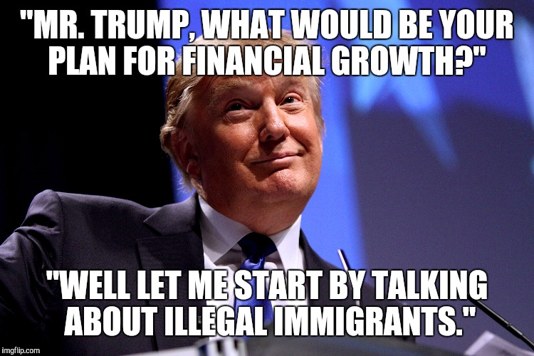 """MR. TRUMP, WHAT WOULD BE YOUR PLAN FOR FINANCIAL GROWTH?"" ""WELL LET ME START BY TALKING ABOUT ILLEGAL IMMIGRANTS."" 