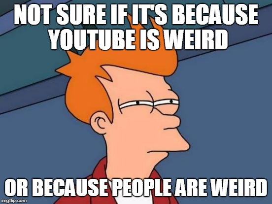 Futurama Fry Meme | NOT SURE IF IT'S BECAUSE YOUTUBE IS WEIRD OR BECAUSE PEOPLE ARE WEIRD | image tagged in memes,futurama fry | made w/ Imgflip meme maker