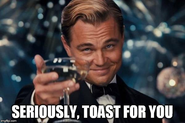 Leonardo Dicaprio Cheers Meme | SERIOUSLY, TOAST FOR YOU | image tagged in memes,leonardo dicaprio cheers | made w/ Imgflip meme maker