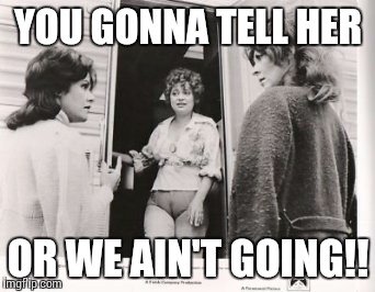 YOU GONNA TELL HER OR WE AIN'T GOING!! | image tagged in camel toe,this is awkward,oblivious | made w/ Imgflip meme maker