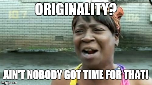 Aint Nobody Got Time For That Meme | ORIGINALITY? AIN'T NOBODY GOT TIME FOR THAT! | image tagged in memes,aint nobody got time for that | made w/ Imgflip meme maker