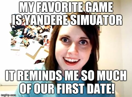 Oh, you mean where you drugged and kidnapped me after murdering every other female within 20 miles? | MY FAVORITE GAME IS YANDERE SIMUATOR IT REMINDS ME SO MUCH OF OUR FIRST DATE! | image tagged in memes,overly attached girlfriend,video games,anime,dark humor,date | made w/ Imgflip meme maker
