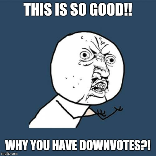 Y U No Meme | THIS IS SO GOOD!! WHY YOU HAVE DOWNVOTES?! | image tagged in memes,y u no | made w/ Imgflip meme maker