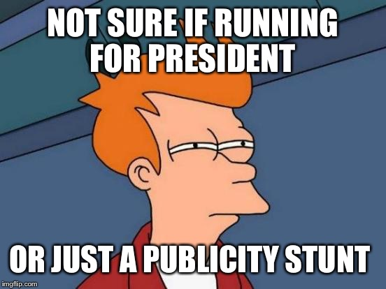 Watching Donald Trump be like | NOT SURE IF RUNNING FOR PRESIDENT OR JUST A PUBLICITY STUNT | image tagged in memes,futurama fry,donald trump | made w/ Imgflip meme maker