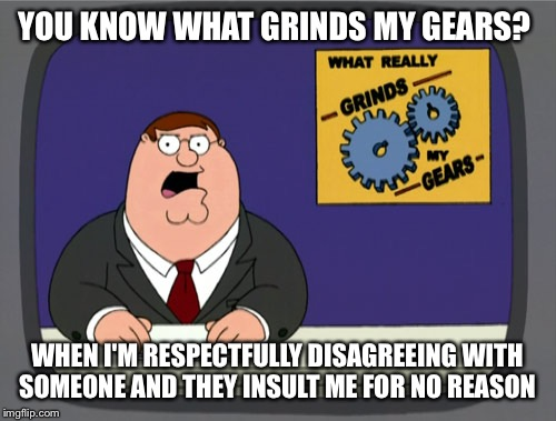 Peter Griffin News Meme | YOU KNOW WHAT GRINDS MY GEARS? WHEN I'M RESPECTFULLY DISAGREEING WITH SOMEONE AND THEY INSULT ME FOR NO REASON | image tagged in memes,peter griffin news | made w/ Imgflip meme maker