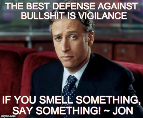 Jon Stewart Skeptical | THE BEST DEFENSE AGAINST  BULLSHIT IS VIGILANCE IF YOU SMELL SOMETHING, SAY SOMETHING! ~ JON | image tagged in memes,jon stewart skeptical | made w/ Imgflip meme maker