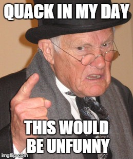 Back In My Day Meme | QUACK IN MY DAY THIS WOULD BE UNFUNNY | image tagged in memes,back in my day | made w/ Imgflip meme maker