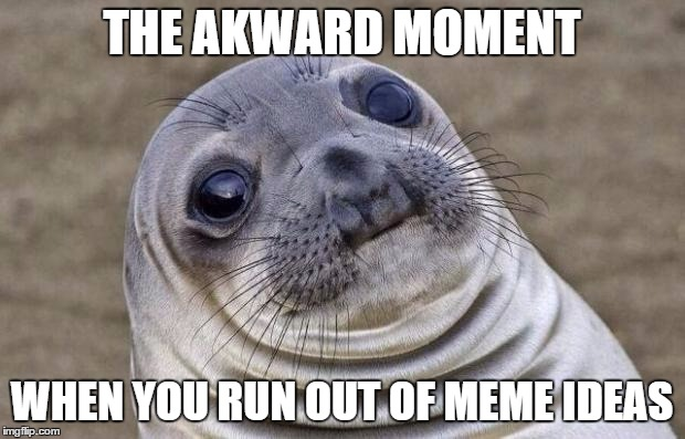 I legit have no other memes I can think of | THE AKWARD MOMENT WHEN YOU RUN OUT OF MEME IDEAS | image tagged in memes,awkward moment sealion | made w/ Imgflip meme maker