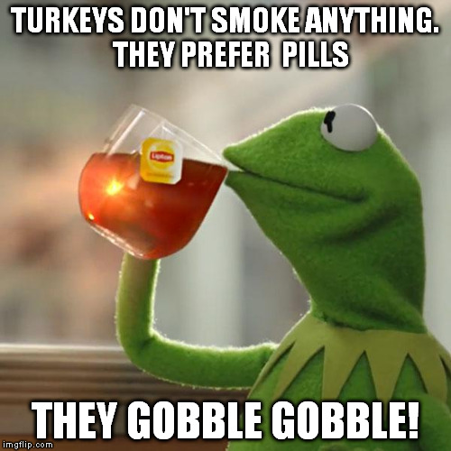 But Thats None Of My Business Meme | TURKEYS DON'T SMOKE ANYTHING.  THEY PREFER  PILLS THEY GOBBLE GOBBLE! | image tagged in memes,but thats none of my business,kermit the frog | made w/ Imgflip meme maker