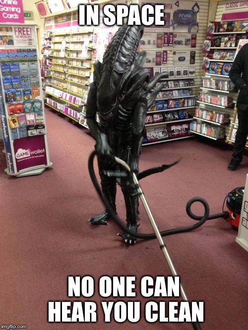 Vacuuming Alien | IN SPACE NO ONE CAN HEAR YOU CLEAN | image tagged in vacuuming alien | made w/ Imgflip meme maker
