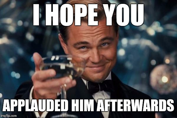 Leonardo Dicaprio Cheers Meme | I HOPE YOU APPLAUDED HIM AFTERWARDS | image tagged in memes,leonardo dicaprio cheers | made w/ Imgflip meme maker