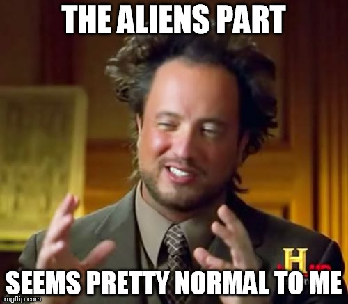 Ancient Aliens Meme | THE ALIENS PART SEEMS PRETTY NORMAL TO ME | image tagged in memes,ancient aliens | made w/ Imgflip meme maker