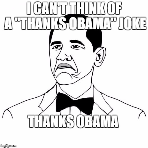 "Thanks Obama | I CAN'T THINK OF A ""THANKS OBAMA"" JOKE THANKS OBAMA 