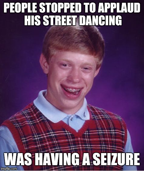 Bad Luck Brian Meme | PEOPLE STOPPED TO APPLAUD HIS STREET DANCING WAS HAVING A SEIZURE | image tagged in memes,bad luck brian | made w/ Imgflip meme maker