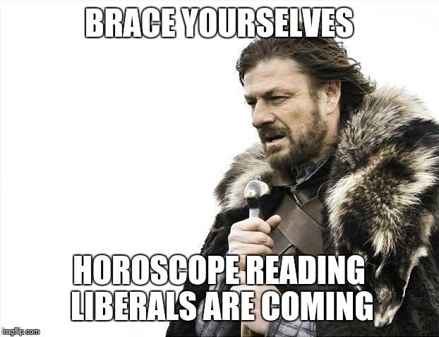 Brace Yourselves X is Coming Meme | BRACE YOURSELVES HOROSCOPE READING LIBERALS ARE COMING | image tagged in memes,brace yourselves x is coming | made w/ Imgflip meme maker