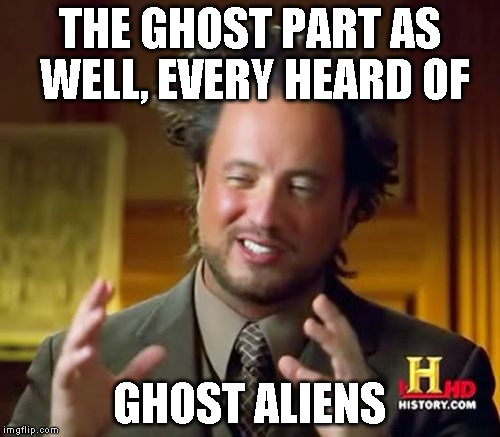 Ancient Aliens Meme | THE GHOST PART AS WELL, EVERY HEARD OF GHOST ALIENS | image tagged in memes,ancient aliens | made w/ Imgflip meme maker