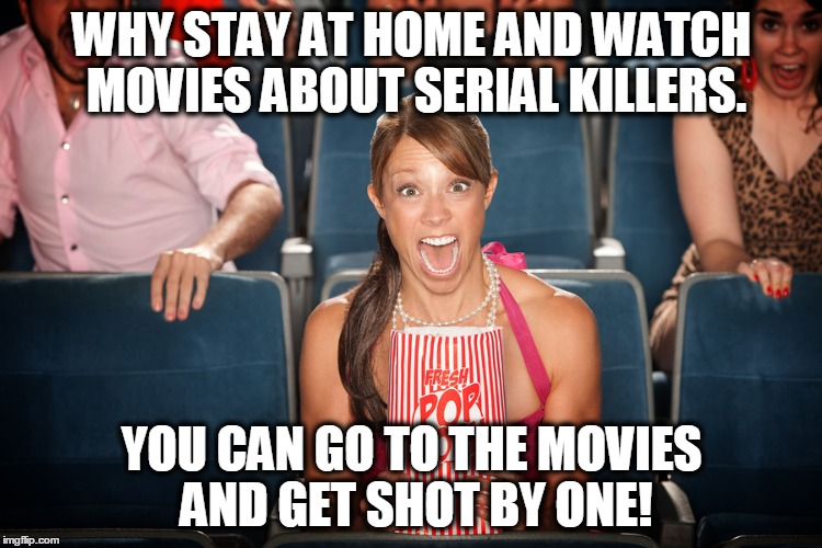 Movie Night 2 | WHY STAY AT HOME AND WATCH MOVIES ABOUT SERIAL KILLERS. YOU CAN GO TO THE MOVIES AND GET SHOT BY ONE! | image tagged in theatre shooting,shooting,police shooting | made w/ Imgflip meme maker