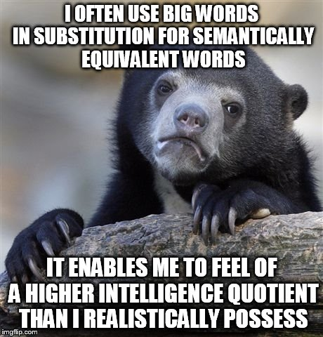Confession Bear | I OFTEN USE BIG WORDS IN SUBSTITUTION FOR SEMANTICALLY EQUIVALENT WORDS IT ENABLES ME TO FEEL OF A HIGHER INTELLIGENCE QUOTIENT THAN I REALI | image tagged in memes,confession bear,funny,intelligence,iq,words | made w/ Imgflip meme maker