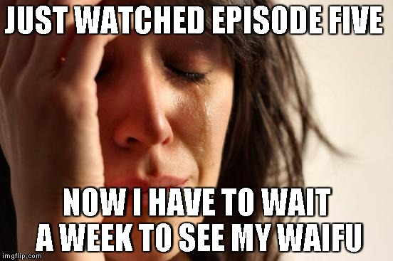 First World Problems Meme | JUST WATCHED EPISODE FIVE NOW I HAVE TO WAIT A WEEK TO SEE MY WAIFU | image tagged in memes,first world problems | made w/ Imgflip meme maker