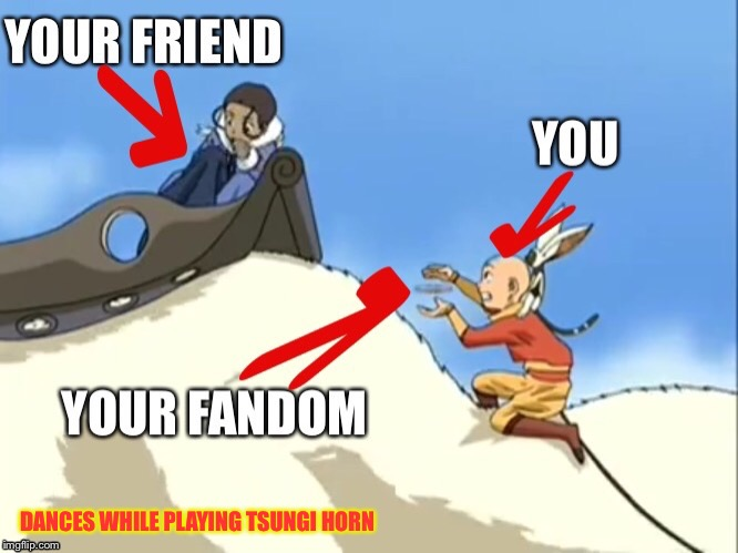 The Fanboy Struggle | DANCES WHILE PLAYING TSUNGI HORN | image tagged in memes,avatar the last airbender,facebook,fandom | made w/ Imgflip meme maker