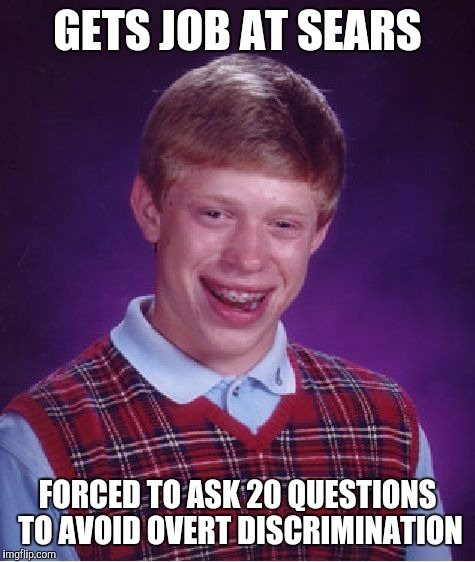 Bad Luck Brian | GETS JOB AT SEARS FORCED TO ASK 20 QUESTIONS TO AVOID OVERT DISCRIMINATION | image tagged in memes,bad luck brian | made w/ Imgflip meme maker