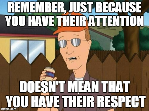 Dale King of the Hill  | REMEMBER, JUST BECAUSE YOU HAVE THEIR ATTENTION DOESN'T MEAN THAT YOU HAVE THEIR RESPECT | image tagged in dale king of the hill ,AdviceAnimals | made w/ Imgflip meme maker