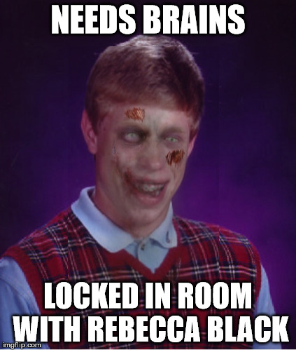 Zombie Bad Luck Brian Meme | NEEDS BRAINS LOCKED IN ROOM WITH REBECCA BLACK | image tagged in memes,zombie bad luck brian | made w/ Imgflip meme maker
