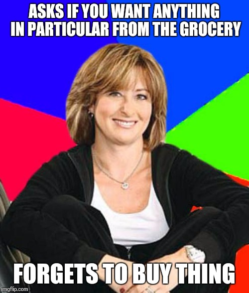 Sheltering Suburban Mom | ASKS IF YOU WANT ANYTHING IN PARTICULAR FROM THE GROCERY FORGETS TO BUY THING | image tagged in memes,sheltering suburban mom | made w/ Imgflip meme maker