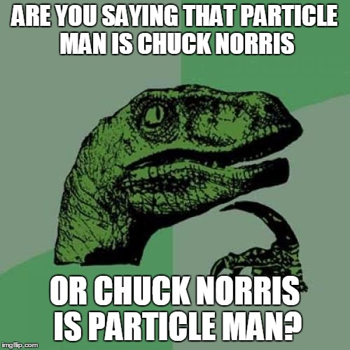 Philosoraptor Meme | ARE YOU SAYING THAT PARTICLE MAN IS CHUCK NORRIS OR CHUCK NORRIS IS PARTICLE MAN? | image tagged in memes,philosoraptor | made w/ Imgflip meme maker