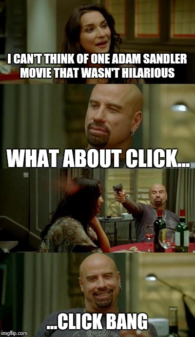 Skinhead John Travolta Meme | I CAN'T THINK OF ONE ADAM SANDLER MOVIE THAT WASN'T HILARIOUS WHAT ABOUT CLICK... ...CLICK BANG | image tagged in memes,skinhead john travolta | made w/ Imgflip meme maker