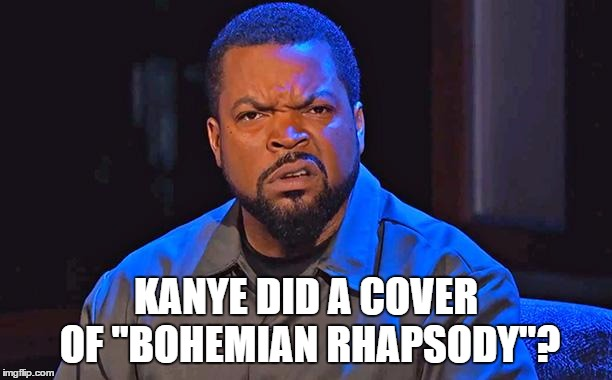 "ice cube | KANYE DID A COVER OF ""BOHEMIAN RHAPSODY""? 