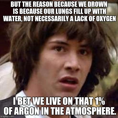 Conspiracy Keanu Meme | BUT THE REASON BECAUSE WE DROWN IS BECAUSE OUR LUNGS FILL UP WITH WATER, NOT NECESSARILY A LACK OF OXYGEN I BET WE LIVE ON THAT 1% OF ARGON  | image tagged in memes,conspiracy keanu | made w/ Imgflip meme maker