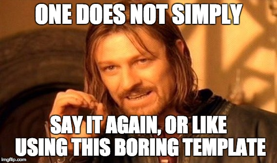 One Does Not Simply Meme | ONE DOES NOT SIMPLY SAY IT AGAIN, OR LIKE USING THIS BORING TEMPLATE | image tagged in memes,one does not simply | made w/ Imgflip meme maker