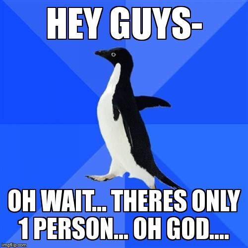 Socially Awkward Penguin Meme | HEY GUYS- OH WAIT... THERES ONLY 1 PERSON... OH GOD.... | image tagged in memes,socially awkward penguin | made w/ Imgflip meme maker