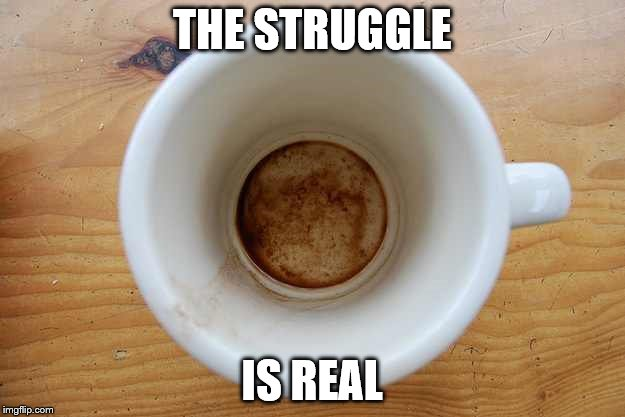 p9qu9 image tagged in coffee imgflip,The Struggle Is Real Meme
