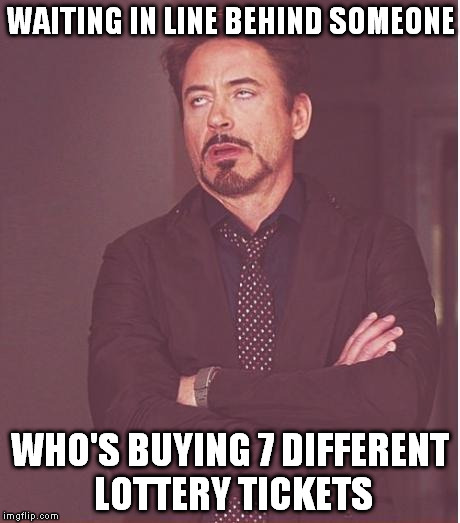 Face You Make Robert Downey Jr Meme | WAITING IN LINE BEHIND SOMEONE WHO'S BUYING 7 DIFFERENT LOTTERY TICKETS | image tagged in memes,face you make robert downey jr | made w/ Imgflip meme maker