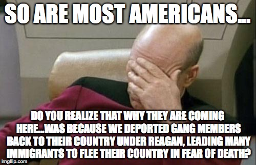 Captain Picard Facepalm Meme | SO ARE MOST AMERICANS... DO YOU REALIZE THAT WHY THEY ARE COMING HERE...WAS BECAUSE WE DEPORTED GANG MEMBERS BACK TO THEIR COUNTRY UNDER REA | image tagged in memes,captain picard facepalm | made w/ Imgflip meme maker