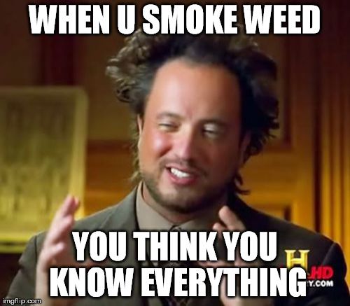 Ancient Aliens Meme | WHEN U SMOKE WEED YOU THINK YOU KNOW EVERYTHING | image tagged in memes,ancient aliens | made w/ Imgflip meme maker
