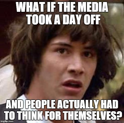 The Horror!!  | WHAT IF THE MEDIA TOOK A DAY OFF AND PEOPLE ACTUALLY HAD TO THINK FOR THEMSELVES? | image tagged in memes,conspiracy keanu,social media,think | made w/ Imgflip meme maker