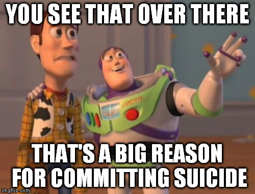X, X Everywhere Meme | YOU SEE THAT OVER THERE THAT'S A BIG REASON FOR COMMITTING SUICIDE | image tagged in memes,x x everywhere | made w/ Imgflip meme maker