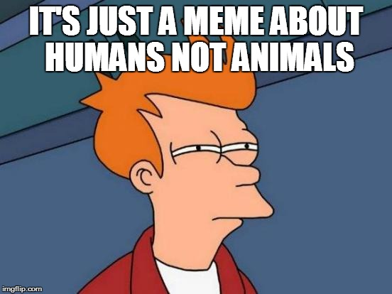 Futurama Fry Meme | IT'S JUST A MEME ABOUT HUMANS NOT ANIMALS | image tagged in memes,futurama fry | made w/ Imgflip meme maker