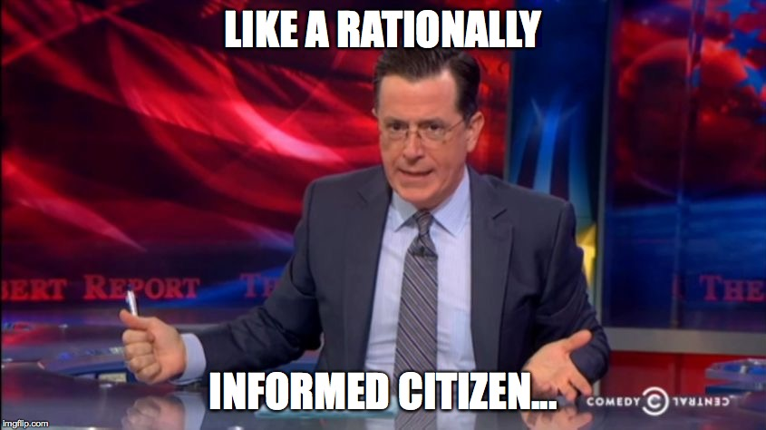 Politically Incorrect Colbert (2) | LIKE A RATIONALLY INFORMED CITIZEN... | image tagged in politically incorrect colbert 2 | made w/ Imgflip meme maker