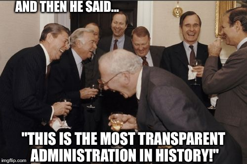 "Transparency  LOL | AND THEN HE SAID... ""THIS IS THE MOST TRANSPARENT ADMINISTRATION IN HISTORY!"" 