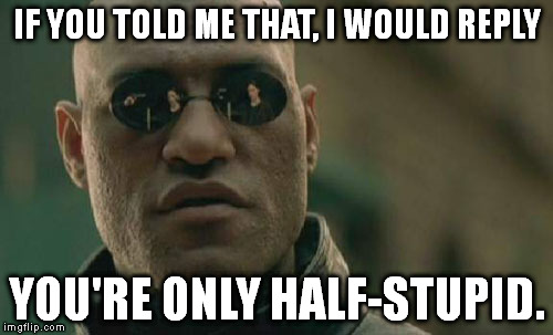 Matrix Morpheus Meme | IF YOU TOLD ME THAT, I WOULD REPLY YOU'RE ONLY HALF-STUPID. | image tagged in memes,matrix morpheus | made w/ Imgflip meme maker