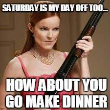 What's for dinner | SATURDAY IS MY DAY OFF TOO... HOW ABOUT YOU GO MAKE DINNER | image tagged in wife with a shotgun,housewife,crazy,shotgun | made w/ Imgflip meme maker