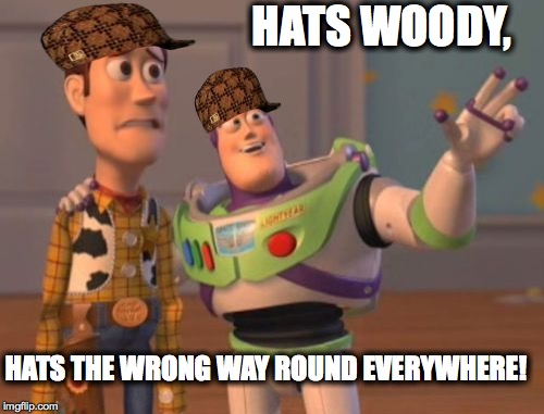 Gangster... innit?! | HATS WOODY, HATS THE WRONG WAY ROUND EVERYWHERE! | image tagged in x x everywhere,scumbag,woody,buzz,chav-tastic,memes | made w/ Imgflip meme maker